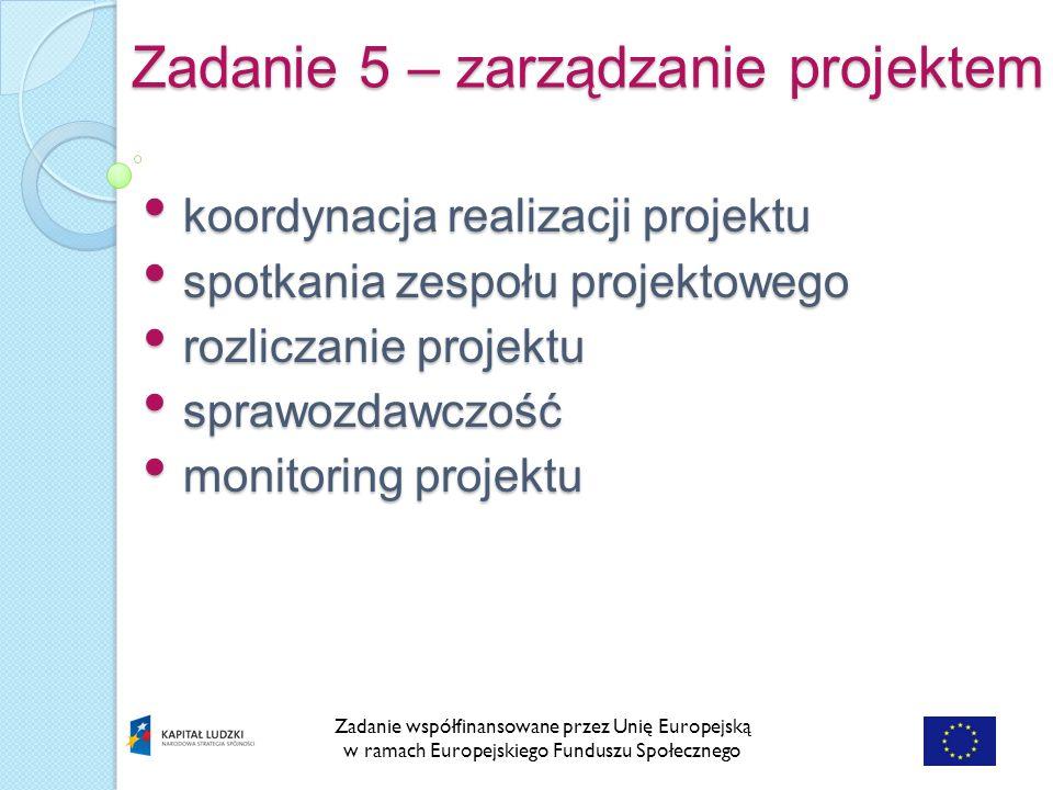 Zadanie 5 – zarządzanie projektem Zadanie współfinansowane przez Unię Europejską w ramach Europejskiego Funduszu Społecznego koordynacja realizacji projektu koordynacja realizacji projektu spotkania zespołu projektowego spotkania zespołu projektowego rozliczanie projektu rozliczanie projektu sprawozdawczość sprawozdawczość monitoring projektu monitoring projektu