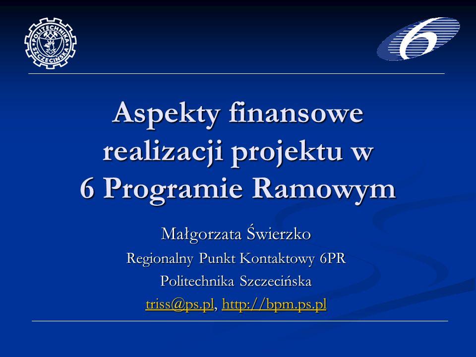 Aspekty finansowe realizacji projektu w 6 Programie Ramowym Małgorzata Świerzko Regionalny Punkt Kontaktowy 6PR Politechnika Szczecińska triss@ps.pltriss@ps.pl, http://bpm.ps.pl http://bpm.ps.pl triss@ps.plhttp://bpm.ps.pl
