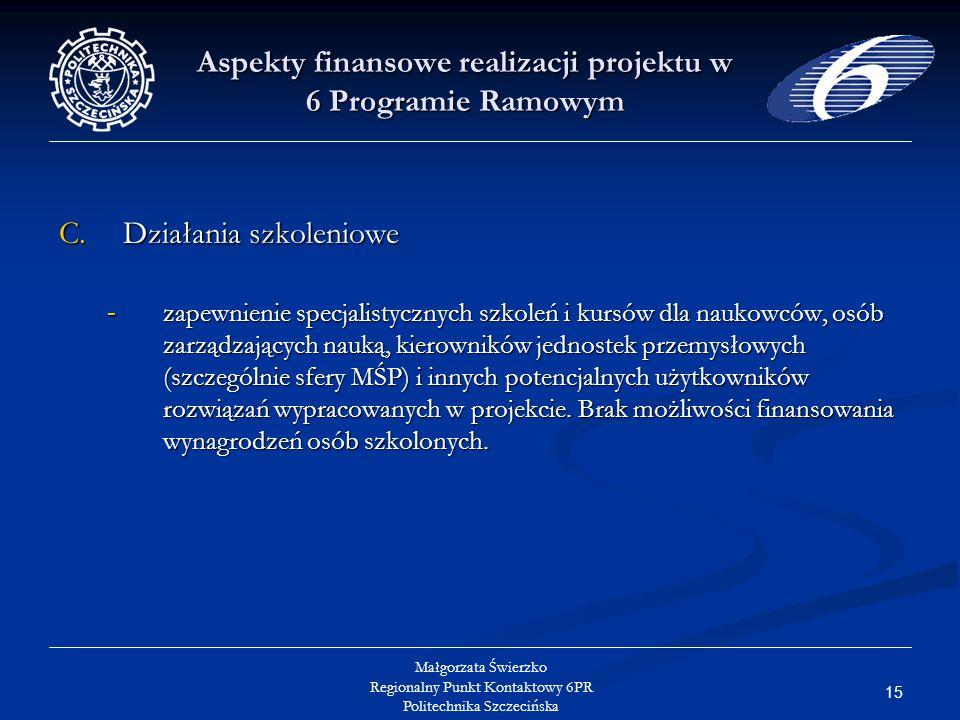 15 Małgorzata Świerzko Regionalny Punkt Kontaktowy 6PR Politechnika Szczecińska Aspekty finansowe realizacji projektu w 6 Programie Ramowym C.Działania szkoleniowe -zapewnienie specjalistycznych szkoleń i kursów dla naukowców, osób zarządzających nauką, kierowników jednostek przemysłowych (szczególnie sfery MŚP) i innych potencjalnych użytkowników rozwiązań wypracowanych w projekcie.