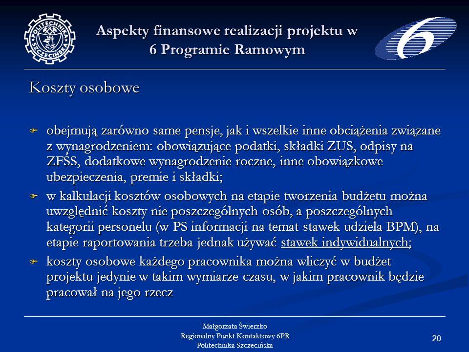 20 Małgorzata Świerzko Regionalny Punkt Kontaktowy 6PR Politechnika Szczecińska Aspekty finansowe realizacji projektu w 6 Programie Ramowym Koszty osobowe obejmują zarówno same pensje, jak i wszelkie inne obciążenia związane z wynagrodzeniem: obowiązujące podatki, składki ZUS, odpisy na ZFŚS, dodatkowe wynagrodzenie roczne, inne obowiązkowe ubezpieczenia, premie i składki; obejmują zarówno same pensje, jak i wszelkie inne obciążenia związane z wynagrodzeniem: obowiązujące podatki, składki ZUS, odpisy na ZFŚS, dodatkowe wynagrodzenie roczne, inne obowiązkowe ubezpieczenia, premie i składki; w kalkulacji kosztów osobowych na etapie tworzenia budżetu można uwzględnić koszty nie poszczególnych osób, a poszczególnych kategorii personelu (w PS informacji na temat stawek udziela BPM), na etapie raportowania trzeba jednak używać stawek indywidualnych; w kalkulacji kosztów osobowych na etapie tworzenia budżetu można uwzględnić koszty nie poszczególnych osób, a poszczególnych kategorii personelu (w PS informacji na temat stawek udziela BPM), na etapie raportowania trzeba jednak używać stawek indywidualnych; koszty osobowe każdego pracownika można wliczyć w budżet projektu jedynie w takim wymiarze czasu, w jakim pracownik będzie pracował na jego rzecz koszty osobowe każdego pracownika można wliczyć w budżet projektu jedynie w takim wymiarze czasu, w jakim pracownik będzie pracował na jego rzecz