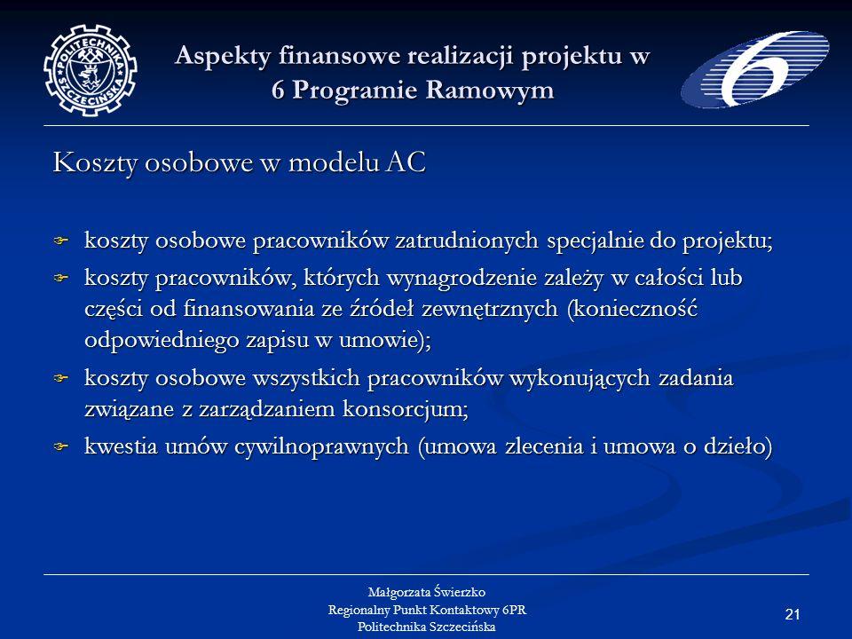 21 Małgorzata Świerzko Regionalny Punkt Kontaktowy 6PR Politechnika Szczecińska Aspekty finansowe realizacji projektu w 6 Programie Ramowym Koszty osobowe w modelu AC koszty osobowe pracowników zatrudnionych specjalnie do projektu; koszty osobowe pracowników zatrudnionych specjalnie do projektu; koszty pracowników, których wynagrodzenie zależy w całości lub części od finansowania ze źródeł zewnętrznych (konieczność odpowiedniego zapisu w umowie); koszty pracowników, których wynagrodzenie zależy w całości lub części od finansowania ze źródeł zewnętrznych (konieczność odpowiedniego zapisu w umowie); koszty osobowe wszystkich pracowników wykonujących zadania związane z zarządzaniem konsorcjum; koszty osobowe wszystkich pracowników wykonujących zadania związane z zarządzaniem konsorcjum; kwestia umów cywilnoprawnych (umowa zlecenia i umowa o dzieło) kwestia umów cywilnoprawnych (umowa zlecenia i umowa o dzieło)