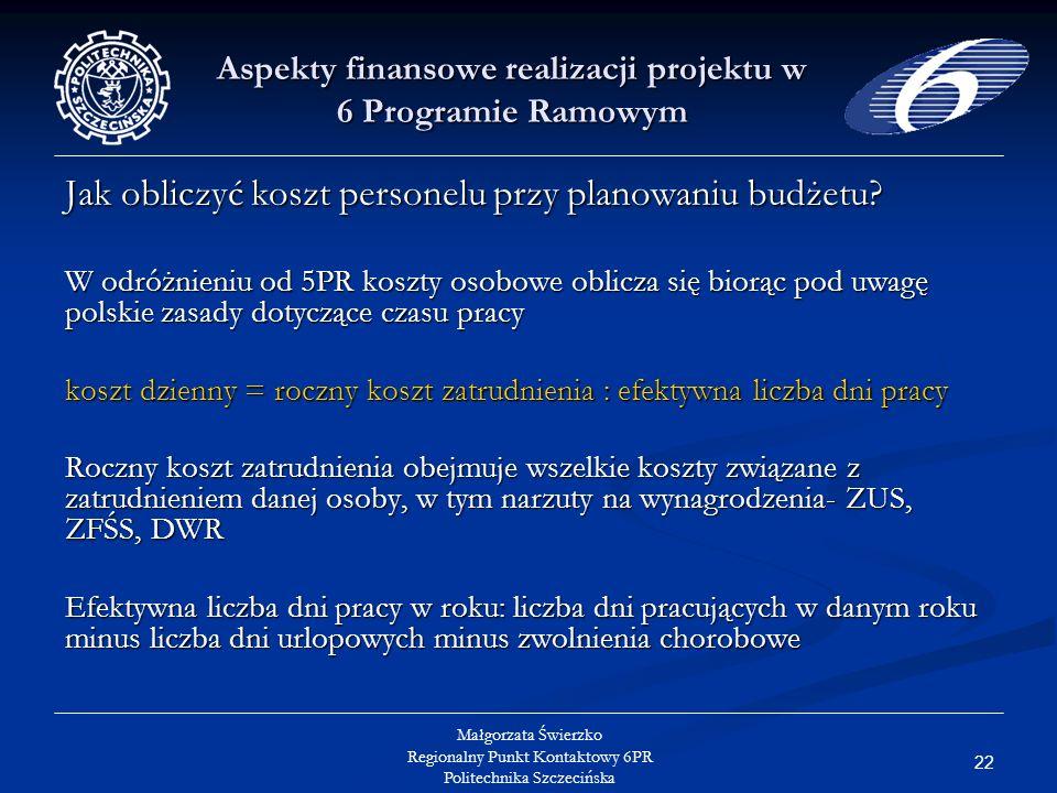 22 Małgorzata Świerzko Regionalny Punkt Kontaktowy 6PR Politechnika Szczecińska Aspekty finansowe realizacji projektu w 6 Programie Ramowym Jak obliczyć koszt personelu przy planowaniu budżetu.