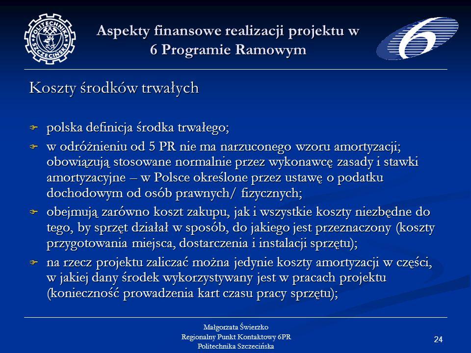 24 Małgorzata Świerzko Regionalny Punkt Kontaktowy 6PR Politechnika Szczecińska Aspekty finansowe realizacji projektu w 6 Programie Ramowym Koszty środków trwałych polska definicja środka trwałego; polska definicja środka trwałego; w odróżnieniu od 5 PR nie ma narzuconego wzoru amortyzacji; obowiązują stosowane normalnie przez wykonawcę zasady i stawki amortyzacyjne – w Polsce określone przez ustawę o podatku dochodowym od osób prawnych/ fizycznych; w odróżnieniu od 5 PR nie ma narzuconego wzoru amortyzacji; obowiązują stosowane normalnie przez wykonawcę zasady i stawki amortyzacyjne – w Polsce określone przez ustawę o podatku dochodowym od osób prawnych/ fizycznych; obejmują zarówno koszt zakupu, jak i wszystkie koszty niezbędne do tego, by sprzęt działał w sposób, do jakiego jest przeznaczony (koszty przygotowania miejsca, dostarczenia i instalacji sprzętu); obejmują zarówno koszt zakupu, jak i wszystkie koszty niezbędne do tego, by sprzęt działał w sposób, do jakiego jest przeznaczony (koszty przygotowania miejsca, dostarczenia i instalacji sprzętu); na rzecz projektu zaliczać można jedynie koszty amortyzacji w części, w jakiej dany środek wykorzystywany jest w pracach projektu (konieczność prowadzenia kart czasu pracy sprzętu); na rzecz projektu zaliczać można jedynie koszty amortyzacji w części, w jakiej dany środek wykorzystywany jest w pracach projektu (konieczność prowadzenia kart czasu pracy sprzętu);