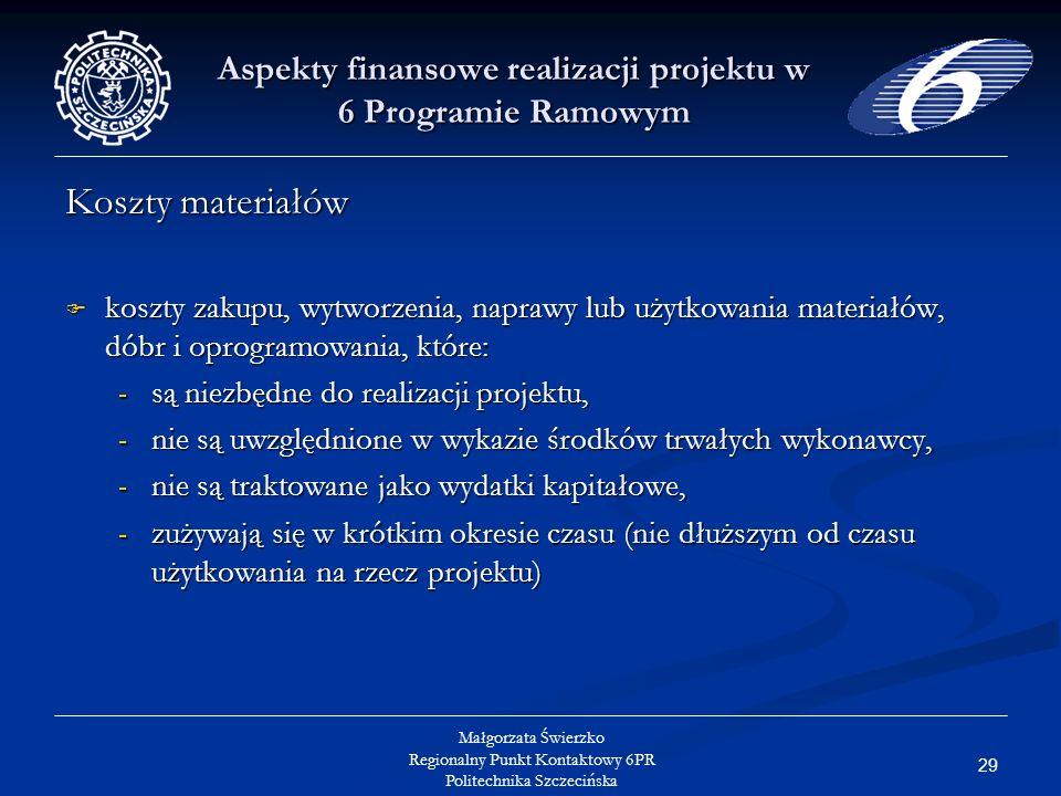 29 Małgorzata Świerzko Regionalny Punkt Kontaktowy 6PR Politechnika Szczecińska Aspekty finansowe realizacji projektu w 6 Programie Ramowym Koszty materiałów koszty zakupu, wytworzenia, naprawy lub użytkowania materiałów, dóbr i oprogramowania, które: koszty zakupu, wytworzenia, naprawy lub użytkowania materiałów, dóbr i oprogramowania, które: - są niezbędne do realizacji projektu, - nie są uwzględnione w wykazie środków trwałych wykonawcy, - nie są traktowane jako wydatki kapitałowe, - zużywają się w krótkim okresie czasu (nie dłuższym od czasu użytkowania na rzecz projektu)