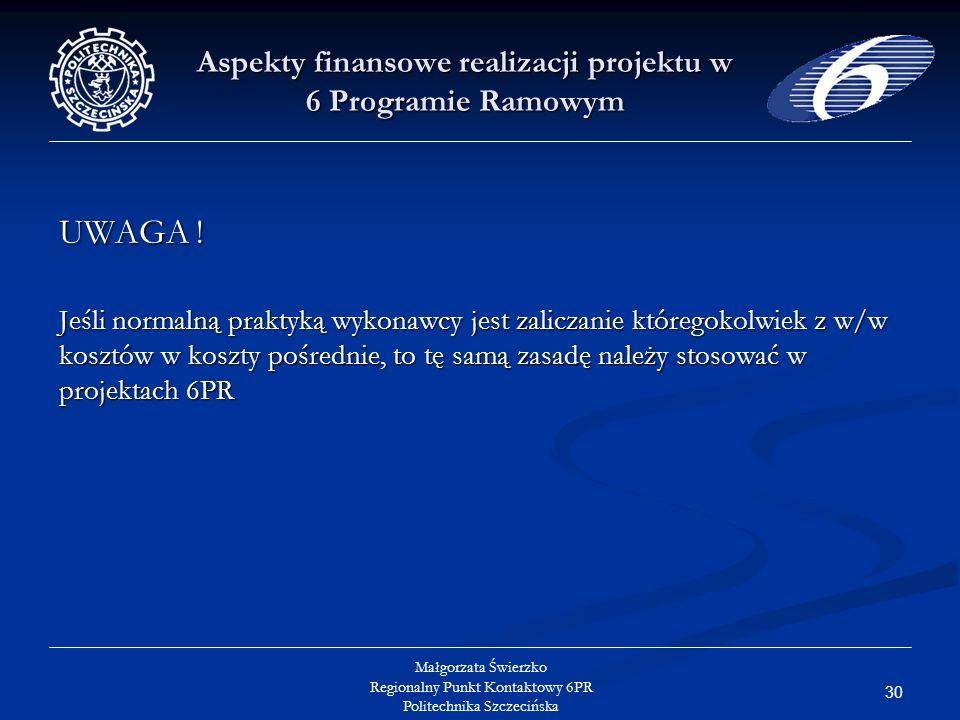 30 Małgorzata Świerzko Regionalny Punkt Kontaktowy 6PR Politechnika Szczecińska Aspekty finansowe realizacji projektu w 6 Programie Ramowym UWAGA .