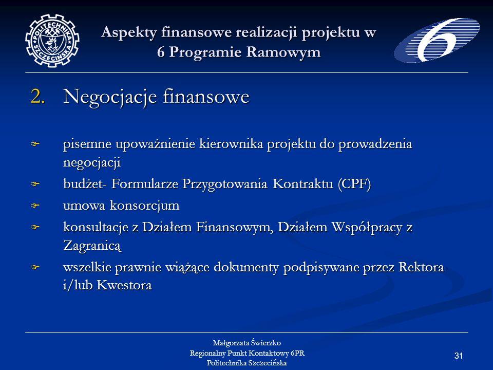 31 Małgorzata Świerzko Regionalny Punkt Kontaktowy 6PR Politechnika Szczecińska Aspekty finansowe realizacji projektu w 6 Programie Ramowym 2.Negocjacje finansowe pisemne upoważnienie kierownika projektu do prowadzenia negocjacji pisemne upoważnienie kierownika projektu do prowadzenia negocjacji budżet- Formularze Przygotowania Kontraktu (CPF) budżet- Formularze Przygotowania Kontraktu (CPF) umowa konsorcjum umowa konsorcjum konsultacje z Działem Finansowym, Działem Współpracy z Zagranicą konsultacje z Działem Finansowym, Działem Współpracy z Zagranicą wszelkie prawnie wiążące dokumenty podpisywane przez Rektora i/lub Kwestora wszelkie prawnie wiążące dokumenty podpisywane przez Rektora i/lub Kwestora