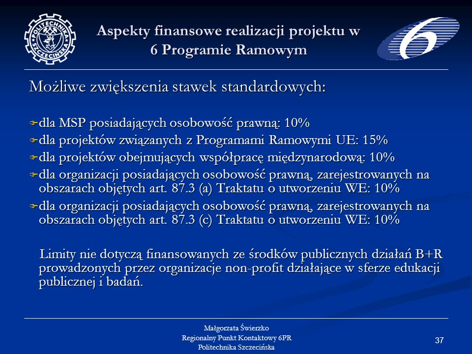 37 Małgorzata Świerzko Regionalny Punkt Kontaktowy 6PR Politechnika Szczecińska Aspekty finansowe realizacji projektu w 6 Programie Ramowym Możliwe zwiększenia stawek standardowych: dla MSP posiadających osobowość prawną: 10% dla MSP posiadających osobowość prawną: 10% dla projektów związanych z Programami Ramowymi UE: 15% dla projektów związanych z Programami Ramowymi UE: 15% dla projektów obejmujących współpracę międzynarodową: 10% dla projektów obejmujących współpracę międzynarodową: 10% dla organizacji posiadających osobowość prawną, zarejestrowanych na obszarach objętych art.