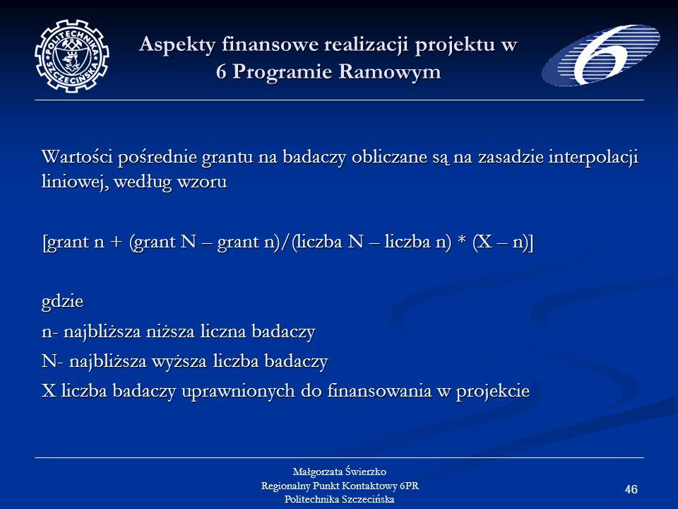 46 Małgorzata Świerzko Regionalny Punkt Kontaktowy 6PR Politechnika Szczecińska Aspekty finansowe realizacji projektu w 6 Programie Ramowym Wartości pośrednie grantu na badaczy obliczane są na zasadzie interpolacji liniowej, według wzoru [grant n + (grant N – grant n)/(liczba N – liczba n) * (X – n)] gdzie n- najbliższa niższa liczna badaczy N- najbliższa wyższa liczba badaczy X liczba badaczy uprawnionych do finansowania w projekcie