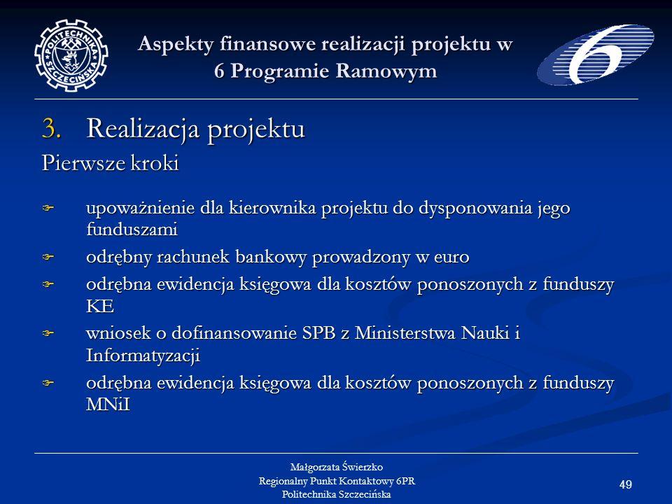 49 Małgorzata Świerzko Regionalny Punkt Kontaktowy 6PR Politechnika Szczecińska Aspekty finansowe realizacji projektu w 6 Programie Ramowym 3.Realizacja projektu Pierwsze kroki upoważnienie dla kierownika projektu do dysponowania jego funduszami upoważnienie dla kierownika projektu do dysponowania jego funduszami odrębny rachunek bankowy prowadzony w euro odrębny rachunek bankowy prowadzony w euro odrębna ewidencja księgowa dla kosztów ponoszonych z funduszy KE odrębna ewidencja księgowa dla kosztów ponoszonych z funduszy KE wniosek o dofinansowanie SPB z Ministerstwa Nauki i Informatyzacji wniosek o dofinansowanie SPB z Ministerstwa Nauki i Informatyzacji odrębna ewidencja księgowa dla kosztów ponoszonych z funduszy MNiI odrębna ewidencja księgowa dla kosztów ponoszonych z funduszy MNiI