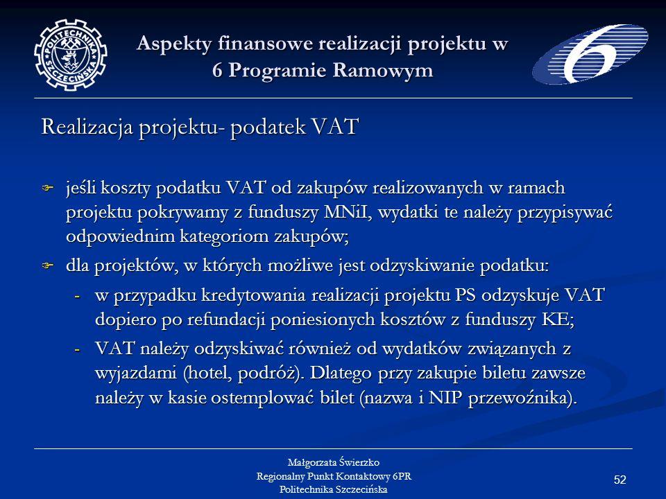 52 Małgorzata Świerzko Regionalny Punkt Kontaktowy 6PR Politechnika Szczecińska Aspekty finansowe realizacji projektu w 6 Programie Ramowym Realizacja projektu- podatek VAT jeśli koszty podatku VAT od zakupów realizowanych w ramach projektu pokrywamy z funduszy MNiI, wydatki te należy przypisywać odpowiednim kategoriom zakupów; jeśli koszty podatku VAT od zakupów realizowanych w ramach projektu pokrywamy z funduszy MNiI, wydatki te należy przypisywać odpowiednim kategoriom zakupów; dla projektów, w których możliwe jest odzyskiwanie podatku: dla projektów, w których możliwe jest odzyskiwanie podatku: - w przypadku kredytowania realizacji projektu PS odzyskuje VAT dopiero po refundacji poniesionych kosztów z funduszy KE; - VAT należy odzyskiwać również od wydatków związanych z wyjazdami (hotel, podróż).