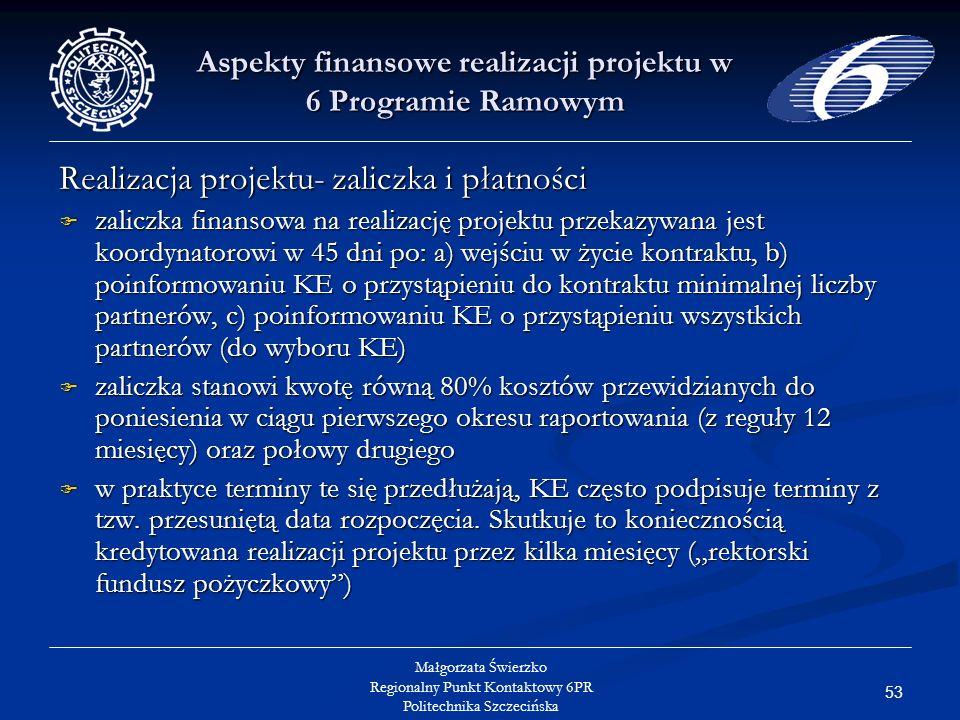 53 Małgorzata Świerzko Regionalny Punkt Kontaktowy 6PR Politechnika Szczecińska Aspekty finansowe realizacji projektu w 6 Programie Ramowym Realizacja projektu- zaliczka i płatności zaliczka finansowa na realizację projektu przekazywana jest koordynatorowi w 45 dni po: a) wejściu w życie kontraktu, b) poinformowaniu KE o przystąpieniu do kontraktu minimalnej liczby partnerów, c) poinformowaniu KE o przystąpieniu wszystkich partnerów (do wyboru KE) zaliczka finansowa na realizację projektu przekazywana jest koordynatorowi w 45 dni po: a) wejściu w życie kontraktu, b) poinformowaniu KE o przystąpieniu do kontraktu minimalnej liczby partnerów, c) poinformowaniu KE o przystąpieniu wszystkich partnerów (do wyboru KE) zaliczka stanowi kwotę równą 80% kosztów przewidzianych do poniesienia w ciągu pierwszego okresu raportowania (z reguły 12 miesięcy) oraz połowy drugiego zaliczka stanowi kwotę równą 80% kosztów przewidzianych do poniesienia w ciągu pierwszego okresu raportowania (z reguły 12 miesięcy) oraz połowy drugiego w praktyce terminy te się przedłużają, KE często podpisuje terminy z tzw.