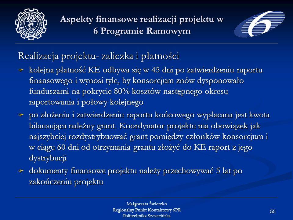 55 Małgorzata Świerzko Regionalny Punkt Kontaktowy 6PR Politechnika Szczecińska Aspekty finansowe realizacji projektu w 6 Programie Ramowym Realizacja projektu- zaliczka i płatności kolejna płatność KE odbywa się w 45 dni po zatwierdzeniu raportu finansowego i wynosi tyle, by konsorcjum znów dysponowało funduszami na pokrycie 80% kosztów następnego okresu raportowania i połowy kolejnego kolejna płatność KE odbywa się w 45 dni po zatwierdzeniu raportu finansowego i wynosi tyle, by konsorcjum znów dysponowało funduszami na pokrycie 80% kosztów następnego okresu raportowania i połowy kolejnego po złożeniu i zatwierdzeniu raportu końcowego wypłacana jest kwota bilansująca należny grant.