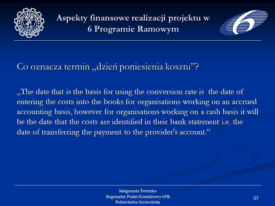 57 Małgorzata Świerzko Regionalny Punkt Kontaktowy 6PR Politechnika Szczecińska Aspekty finansowe realizacji projektu w 6 Programie Ramowym Co oznacza termin dzień poniesienia kosztu.