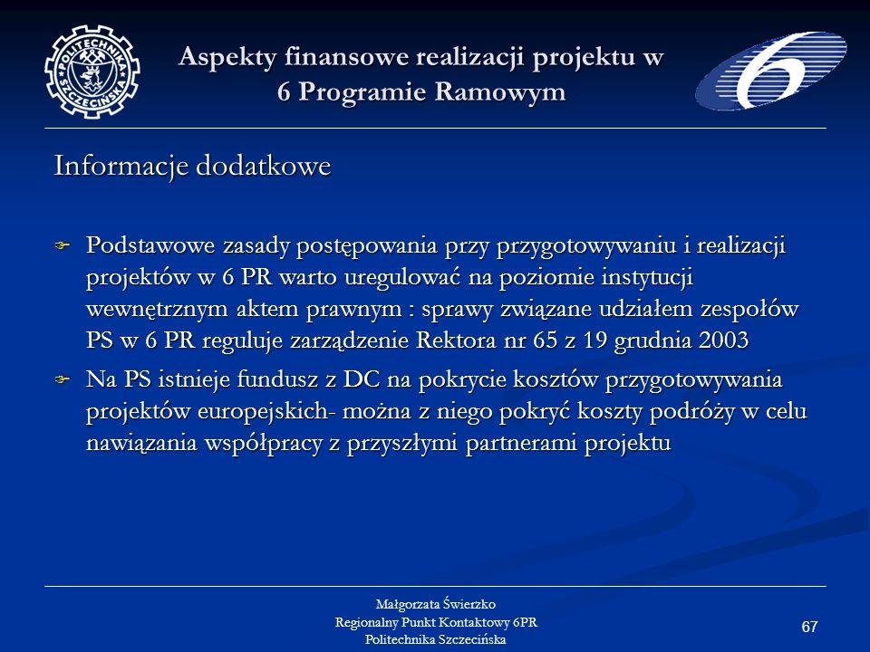 67 Małgorzata Świerzko Regionalny Punkt Kontaktowy 6PR Politechnika Szczecińska Aspekty finansowe realizacji projektu w 6 Programie Ramowym Informacje dodatkowe Podstawowe zasady postępowania przy przygotowywaniu i realizacji projektów w 6 PR warto uregulować na poziomie instytucji wewnętrznym aktem prawnym : sprawy związane udziałem zespołów PS w 6 PR reguluje zarządzenie Rektora nr 65 z 19 grudnia 2003 Podstawowe zasady postępowania przy przygotowywaniu i realizacji projektów w 6 PR warto uregulować na poziomie instytucji wewnętrznym aktem prawnym : sprawy związane udziałem zespołów PS w 6 PR reguluje zarządzenie Rektora nr 65 z 19 grudnia 2003 Na PS istnieje fundusz z DC na pokrycie kosztów przygotowywania projektów europejskich- można z niego pokryć koszty podróży w celu nawiązania współpracy z przyszłymi partnerami projektu Na PS istnieje fundusz z DC na pokrycie kosztów przygotowywania projektów europejskich- można z niego pokryć koszty podróży w celu nawiązania współpracy z przyszłymi partnerami projektu