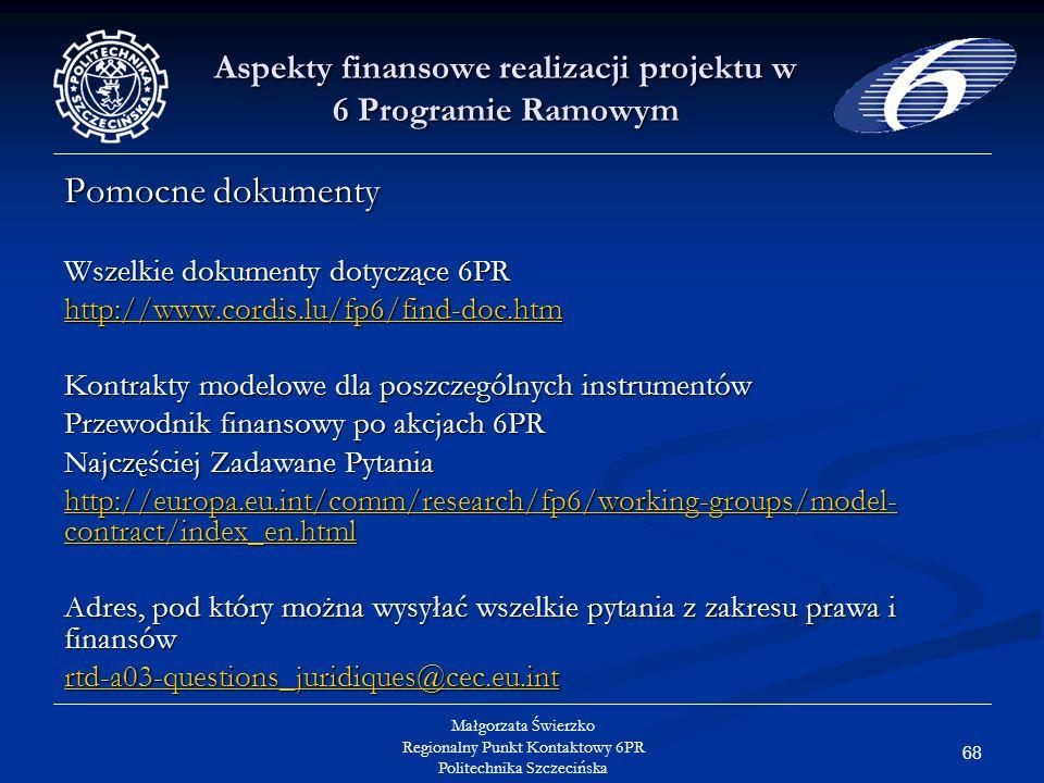 68 Małgorzata Świerzko Regionalny Punkt Kontaktowy 6PR Politechnika Szczecińska Aspekty finansowe realizacji projektu w 6 Programie Ramowym Pomocne dokumenty Wszelkie dokumenty dotyczące 6PR http://www.cordis.lu/fp6/find-doc.htm Kontrakty modelowe dla poszczególnych instrumentów Przewodnik finansowy po akcjach 6PR Najczęściej Zadawane Pytania http://europa.eu.int/comm/research/fp6/working-groups/model- contract/index_en.html http://europa.eu.int/comm/research/fp6/working-groups/model- contract/index_en.html Adres, pod który można wysyłać wszelkie pytania z zakresu prawa i finansów rtd-a03-questions_juridiques@cec.eu.int rtd-a03-questions_juridiques@cec.eu.int