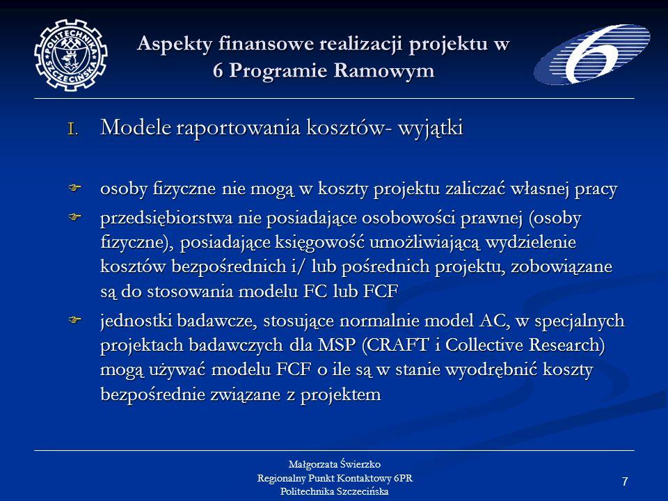 28 Małgorzata Świerzko Regionalny Punkt Kontaktowy 6PR Politechnika Szczecińska Aspekty finansowe realizacji projektu w 6 Programie Ramowym Koszty podwykonawstwa (2) Wybór podwykonawcy musi nastąpić w oparciu o krajowe przepisy w tym zakresie (dla podmiotów publicznych- Prawo zamówień publicznych, dla pozostałych- wybór oferty charakteryzującej się najlepszym stosunkiem jakości do ceny) Wybór podwykonawcy musi nastąpić w oparciu o krajowe przepisy w tym zakresie (dla podmiotów publicznych- Prawo zamówień publicznych, dla pozostałych- wybór oferty charakteryzującej się najlepszym stosunkiem jakości do ceny) Z każdym podwykonawcą winna być zawarta umowa, obejmująca w szczególności zapisy gwarantujące spełnienie przez podwykonawcę zobowiązań określonych w Art..