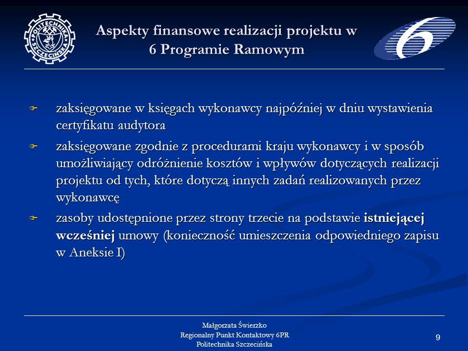 9 Małgorzata Świerzko Regionalny Punkt Kontaktowy 6PR Politechnika Szczecińska Aspekty finansowe realizacji projektu w 6 Programie Ramowym zaksięgowane w księgach wykonawcy najpóźniej w dniu wystawienia certyfikatu audytora zaksięgowane w księgach wykonawcy najpóźniej w dniu wystawienia certyfikatu audytora zaksięgowane zgodnie z procedurami kraju wykonawcy i w sposób umożliwiający odróżnienie kosztów i wpływów dotyczących realizacji projektu od tych, które dotyczą innych zadań realizowanych przez wykonawcę zaksięgowane zgodnie z procedurami kraju wykonawcy i w sposób umożliwiający odróżnienie kosztów i wpływów dotyczących realizacji projektu od tych, które dotyczą innych zadań realizowanych przez wykonawcę zasoby udostępnione przez strony trzecie na podstawie istniejącej wcześniej umowy (konieczność umieszczenia odpowiedniego zapisu w Aneksie I) zasoby udostępnione przez strony trzecie na podstawie istniejącej wcześniej umowy (konieczność umieszczenia odpowiedniego zapisu w Aneksie I)