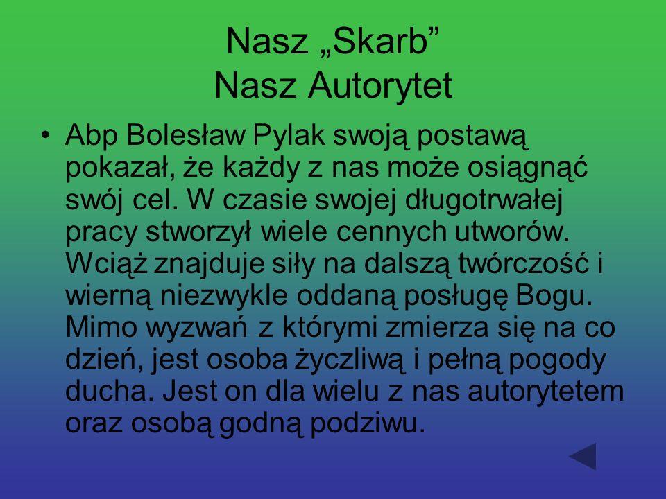 Nasz Skarb Nasz Autorytet Abp Bolesław Pylak swoją postawą pokazał, że każdy z nas może osiągnąć swój cel. W czasie swojej długotrwałej pracy stworzył
