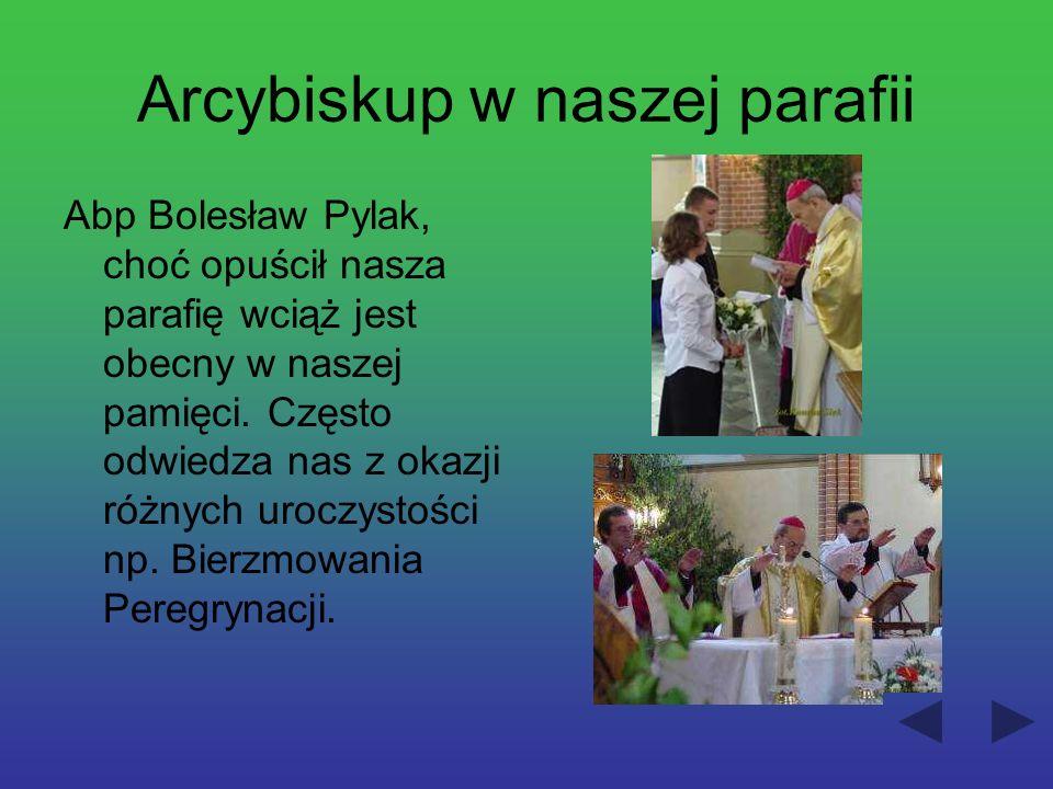 Arcybiskup w naszej parafii Abp Bolesław Pylak, choć opuścił nasza parafię wciąż jest obecny w naszej pamięci. Często odwiedza nas z okazji różnych ur