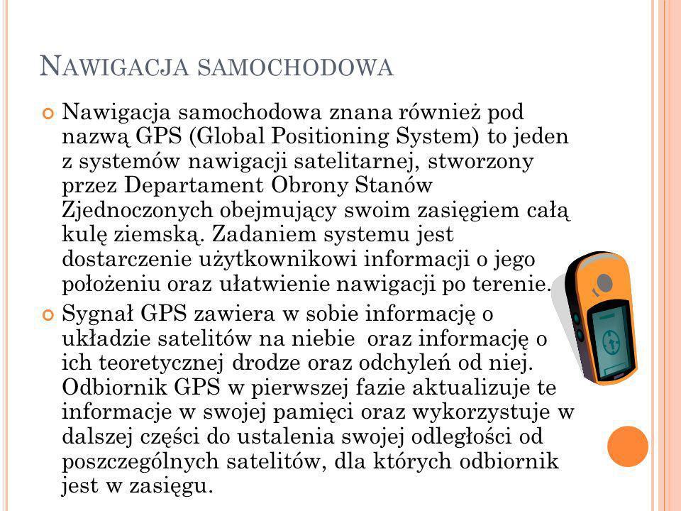 N AWIGACJA SAMOCHODOWA Nawigacja samochodowa znana również pod nazwą GPS (Global Positioning System) to jeden z systemów nawigacji satelitarnej, stwor