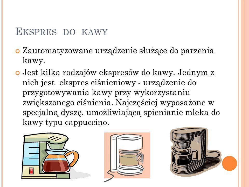 E KSPRES DO KAWY Zautomatyzowane urządzenie służące do parzenia kawy. Jest kilka rodzajów ekspresów do kawy. Jednym z nich jest ekspres ciśnieniowy -