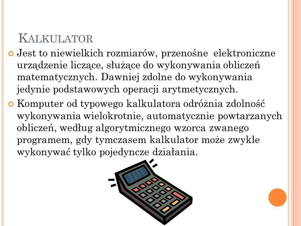 K ALKULATOR Jest to niewielkich rozmiarów, przenośne elektroniczne urządzenie liczące, służące do wykonywania obliczeń matematycznych. Dawniej zdolne