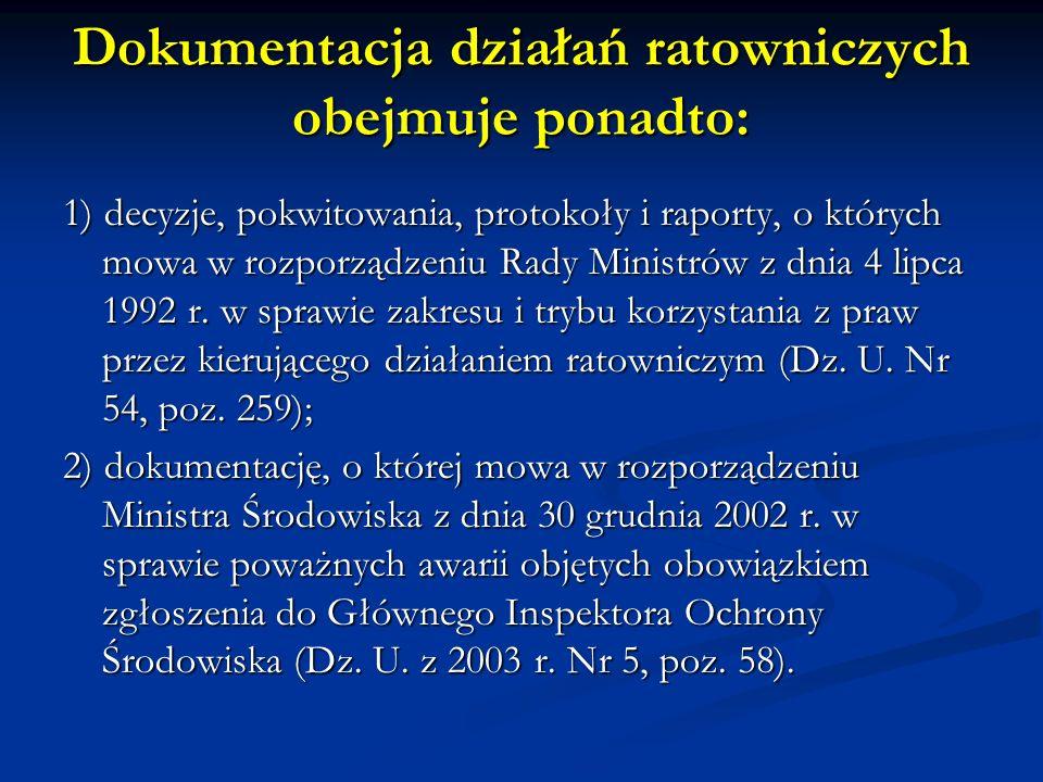 Dokumentacja działań ratowniczych obejmuje ponadto: 1) decyzje, pokwitowania, protokoły i raporty, o których mowa w rozporządzeniu Rady Ministrów z dn