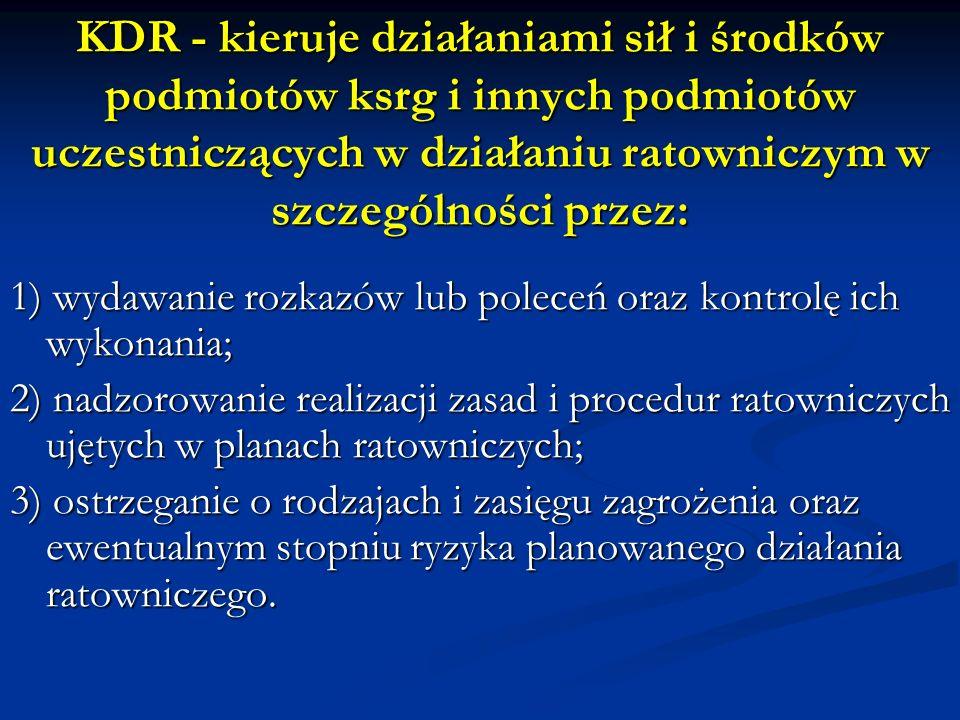 KDR - kieruje działaniami sił i środków podmiotów ksrg i innych podmiotów uczestniczących w działaniu ratowniczym w szczególności przez: 1) wydawanie