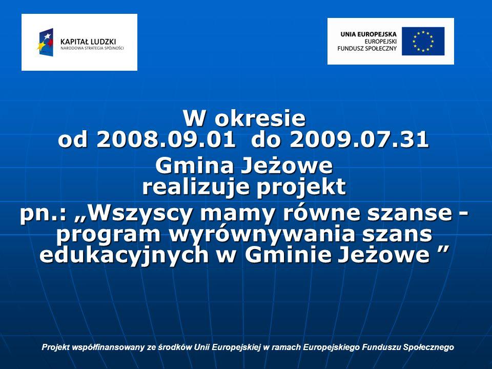 W okresie od 2008.09.01 do 2009.07.31 Gmina Jeżowe realizuje projekt pn.: Wszyscy mamy równe szanse - program wyrównywania szans edukacyjnych w Gminie Jeżowe pn.: Wszyscy mamy równe szanse - program wyrównywania szans edukacyjnych w Gminie Jeżowe Projekt współfinansowany ze środków Unii Europejskiej w ramach Europejskiego Funduszu Społecznego