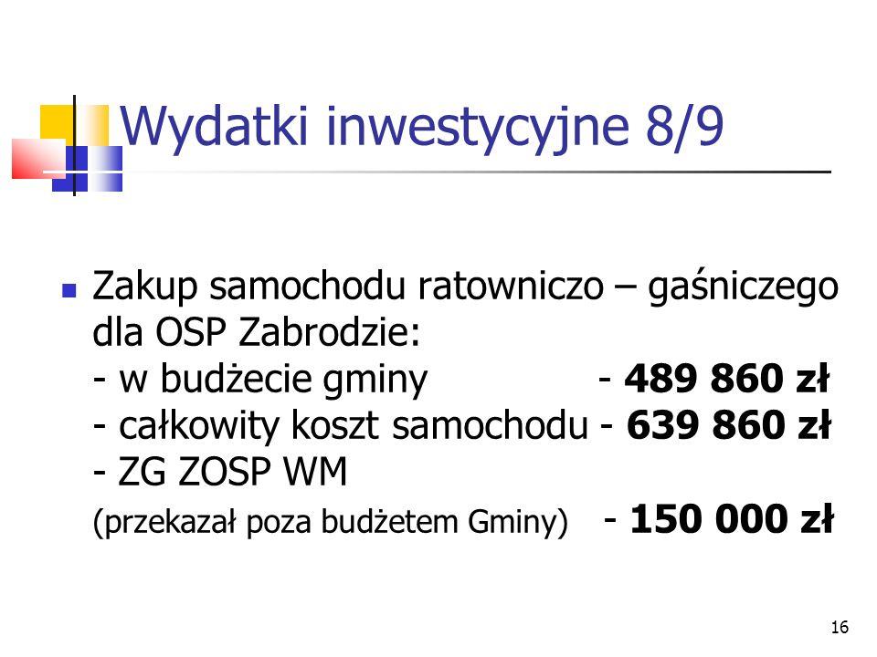 16 Wydatki inwestycyjne 8/9 Zakup samochodu ratowniczo – gaśniczego dla OSP Zabrodzie: - w budżecie gminy - 489 860 zł - całkowity koszt samochodu - 6