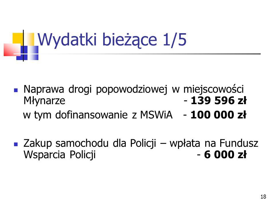 18 Wydatki bieżące 1/5 Naprawa drogi popowodziowej w miejscowości Młynarze - 139 596 zł w tym dofinansowanie z MSWiA - 100 000 zł Zakup samochodu dla Policji – wpłata na Fundusz Wsparcia Policji - 6 000 zł