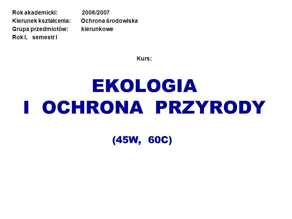 Kurs: EKOLOGIA I OCHRONA PRZYRODY Rok akademicki: 2006/2007 Kierunek kształcenia: Ochrona środowiska Grupa przedmiotów: kierunkowe Rok I, semestr I (4