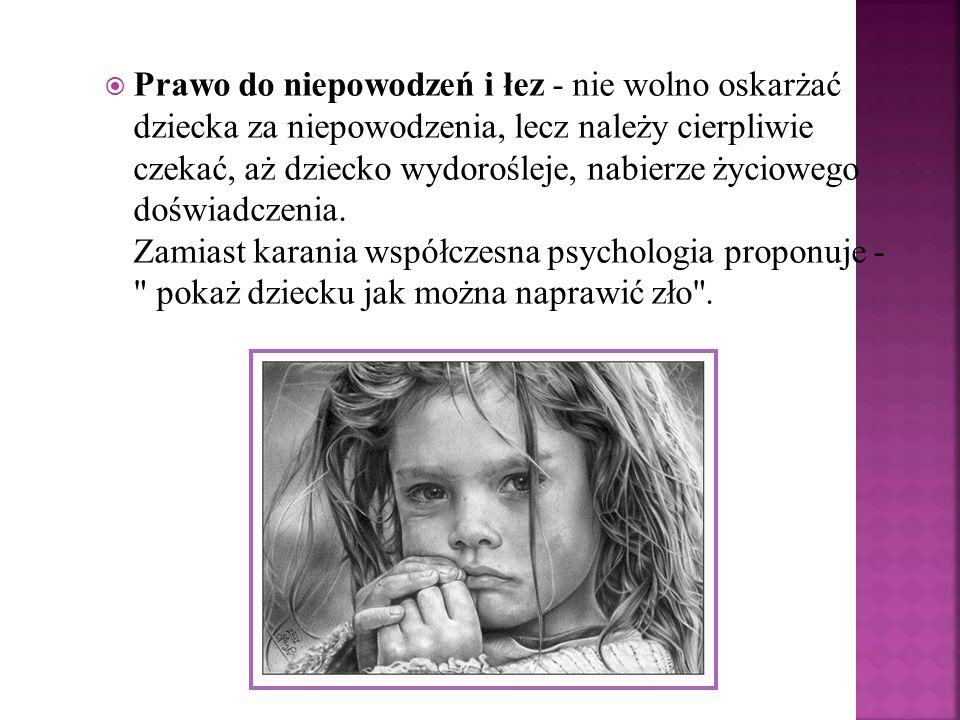 Prawo do niepowodzeń i łez - nie wolno oskarżać dziecka za niepowodzenia, lecz należy cierpliwie czekać, aż dziecko wydorośleje, nabierze życiowego do