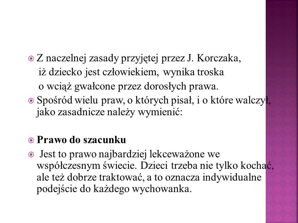 Z naczelnej zasady przyjętej przez J. Korczaka, iż dziecko jest człowiekiem, wynika troska o wciąż gwałcone przez dorosłych prawa. Spośród wielu praw,