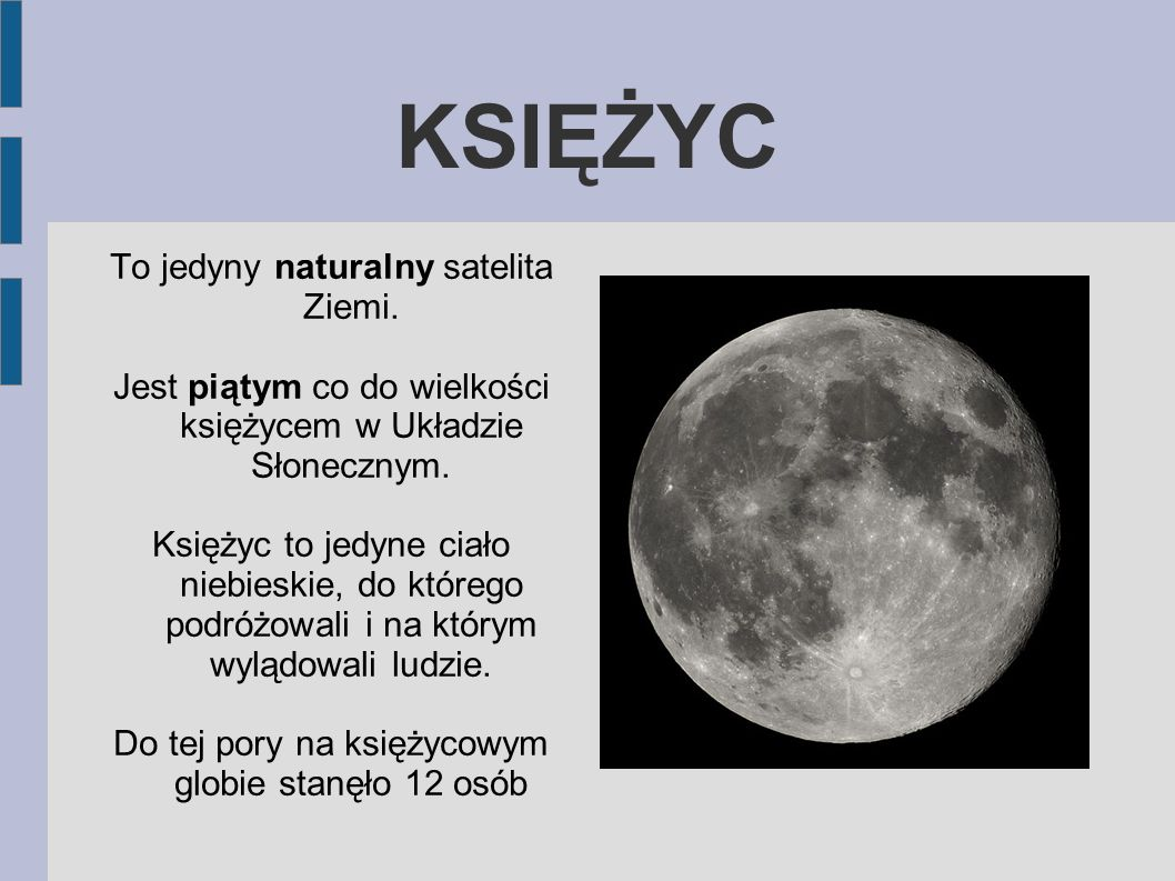 KSIĘŻYC To jedyny naturalny satelita Ziemi. Jest piątym co do wielkości księżycem w Układzie Słonecznym. Księżyc to jedyne ciało niebieskie, do któreg