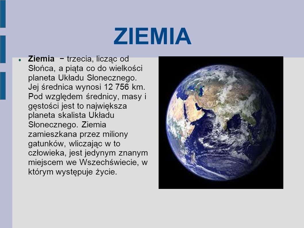 ZIEMIA Ziemia trzecia, licząc od Słońca, a piąta co do wielkości planeta Układu Słonecznego. Jej średnica wynosi 12 756 km. Pod względem średnicy, mas