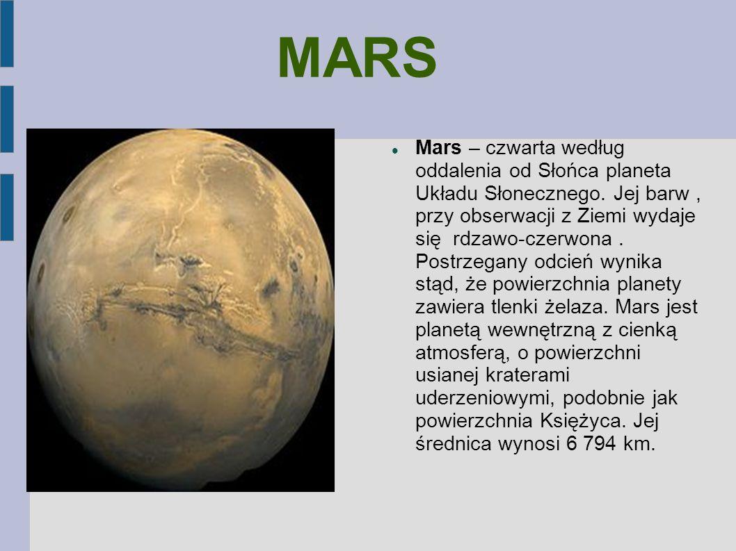 MARS Mars – czwarta według oddalenia od Słońca planeta Układu Słonecznego. Jej barw, przy obserwacji z Ziemi wydaje się rdzawo-czerwona. Postrzegany o