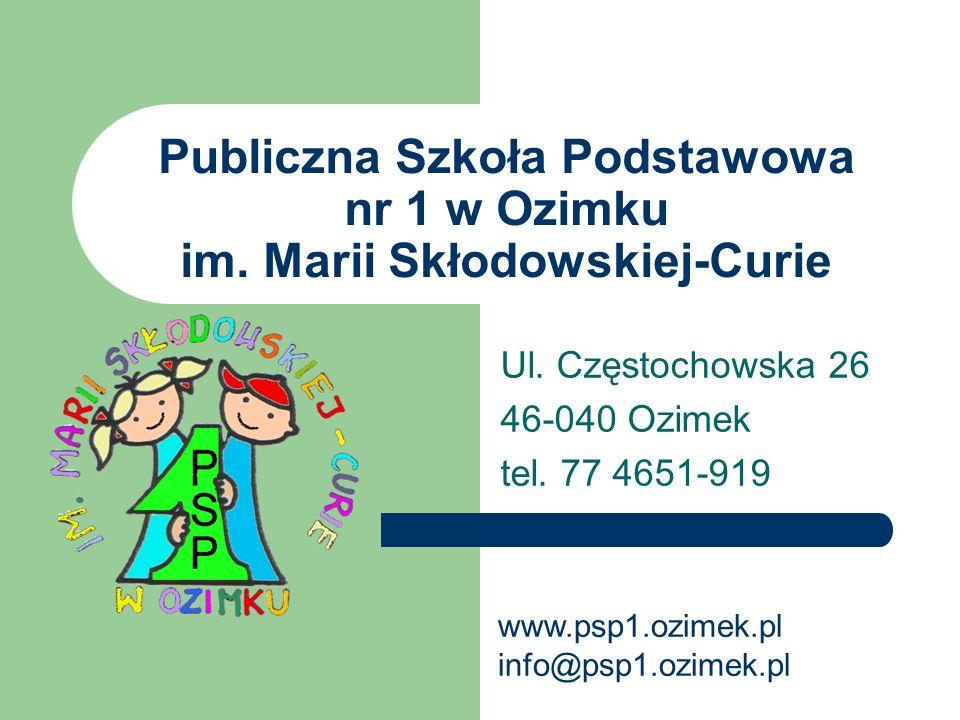 Publiczna Szkoła Podstawowa nr 1 w Ozimku im. Marii Skłodowskiej-Curie Ul. Częstochowska 26 46-040 Ozimek tel. 77 4651-919 www.psp1.ozimek.pl info@psp