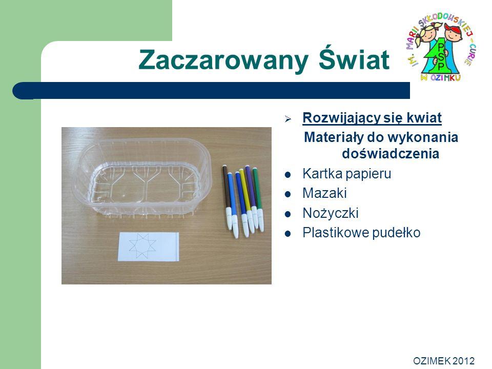OZIMEK 2012 Zaczarowany Świat Rozwijający się kwiat Materiały do wykonania doświadczenia Kartka papieru Mazaki Nożyczki Plastikowe pudełko