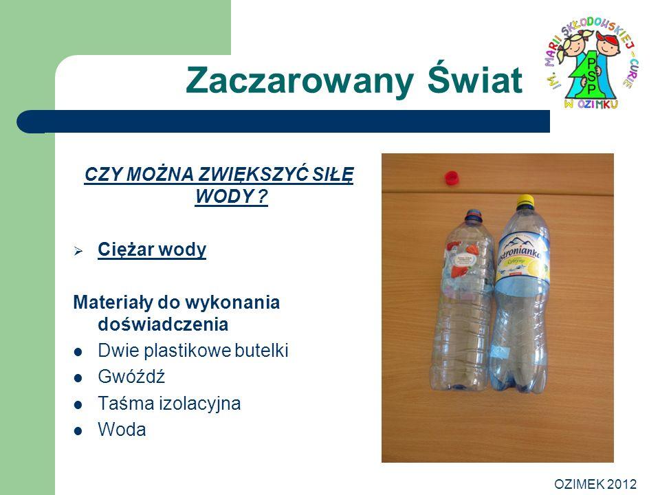 OZIMEK 2012 Zaczarowany Świat CZY MOŻNA ZWIĘKSZYĆ SIŁĘ WODY ? Ciężar wody Materiały do wykonania doświadczenia Dwie plastikowe butelki Gwóźdź Taśma iz