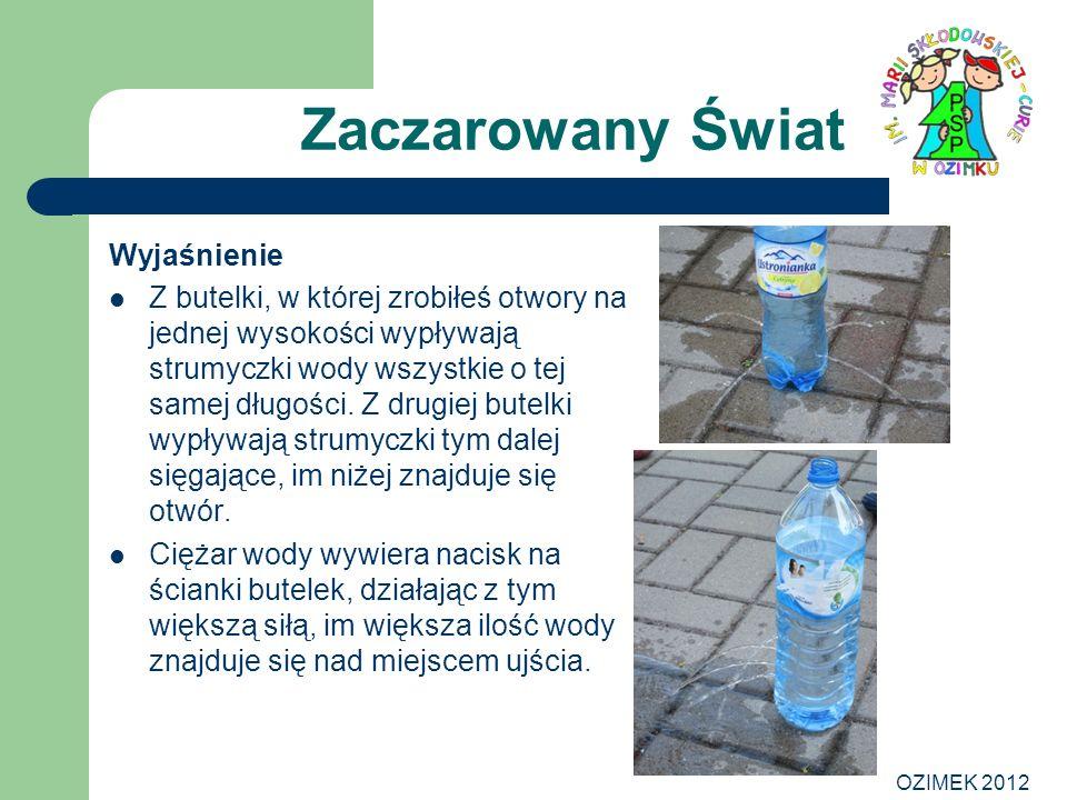OZIMEK 2012 Zaczarowany Świat Wyjaśnienie Z butelki, w której zrobiłeś otwory na jednej wysokości wypływają strumyczki wody wszystkie o tej samej dług