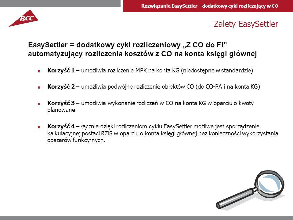 Rozwiązanie EasySettler – dodatkowy cykl rozliczający w CO Zalety EasySettler Korzyść 1 – umożliwia rozliczenie MPK na konta KG (niedostępne w standardzie) Korzyść 2 – umożliwia podwójne rozliczenie obiektów CO (do CO-PA i na konta KG) Korzyść 3 – umożliwia wykonanie rozliczeń w CO na konta KG w oparciu o kwoty planowane Korzyść 4 – łącznie dzięki rozliczeniom cyklu EasySettler możliwe jest sporządzenie kalkulacyjnej postaci RZiS w oparciu o konta księgi głównej bez konieczności wykorzystania obszarów funkcyjnych.