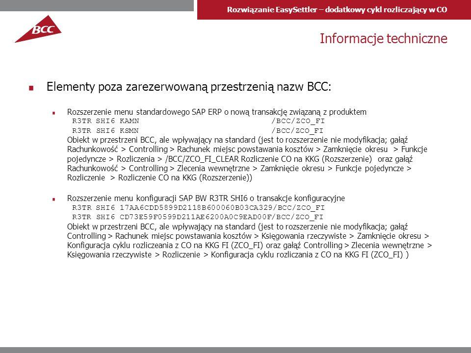Rozwiązanie EasySettler – dodatkowy cykl rozliczający w CO Informacje techniczne Elementy poza zarezerwowaną przestrzenią nazw BCC: Rozszerzenie menu standardowego SAP ERP o nową transakcję związaną z produktem R3TR SHI6 KAMN /BCC/ZCO_FI R3TR SHI6 KSMN /BCC/ZCO_FI Obiekt w przestrzeni BCC, ale wpływający na standard (jest to rozszerzenie nie modyfikacja; gałąź Rachunkowość > Controlling > Rachunek miejsc powstawania kosztów > Zamknięcie okresu > Funkcje pojedyncze > Rozliczenia > /BCC/ZCO_FI_CLEAR Rozliczenie CO na KKG (Rozszerzenie) oraz gałąź Rachunkowość > Controlling > Zlecenia wewnętrzne > Zamknięcie okresu > Funkcje pojedyncze > Rozliczenie > Rozliczenie CO na KKG (Rozszerzenie)) Rozszerzenie menu konfiguracji SAP BW R3TR SHI6 o transakcje konfiguracyjne R3TR SHI6 17AA6CDD5899D2118B600060B03CA329/BCC/ZCO_FI R3TR SHI6 CD73E59F0599D211AE6200A0C9EAD00F/BCC/ZCO_FI Obiekt w przestrzeni BCC, ale wpływający na standard (jest to rozszerzenie nie modyfikacja; gałąź Controlling > Rachunek miejsc powstawania kosztów > Księgowania rzeczywiste > Zamknięcie okresu > Konfiguracja cyklu rozliczeania z CO na KKG FI (ZCO_FI) oraz gałąź Controlling > Zlecenia wewnętrzne > Księgowania rzeczywiste > Rozliczenie > Konfiguracja cyklu rozliczania z CO na KKG FI (ZCO_FI) )