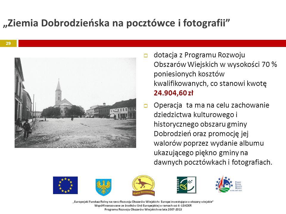 Ziemia Dobrodzieńska na pocztówce i fotografii dotacja z Programu Rozwoju Obszarów Wiejskich w wysokości 70 % poniesionych kosztów kwalifikowanych, co