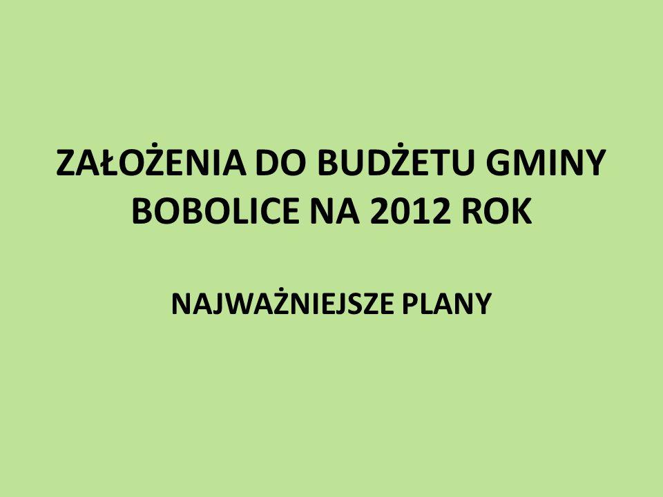 ZAŁOŻENIA DO BUDŻETU GMINY BOBOLICE NA 2012 ROK NAJWAŻNIEJSZE PLANY