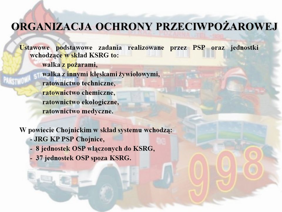 ORGANIZACJA OCHRONY PRZECIWPOŻAROWEJ Ustawowe podstawowe zadania realizowane przez PSP oraz jednostki wchodzące w skład KSRG to: walka z pożarami, wal