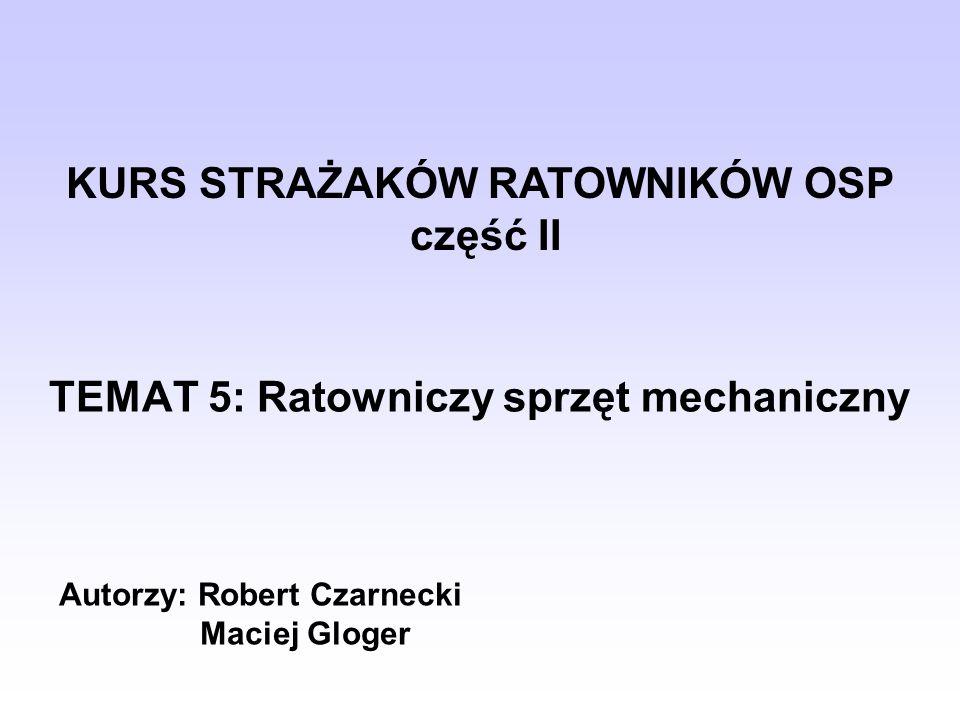 TEMAT 5: Ratowniczy sprzęt mechaniczny KURS STRAŻAKÓW RATOWNIKÓW OSP część II Autorzy: Robert Czarnecki Maciej Gloger