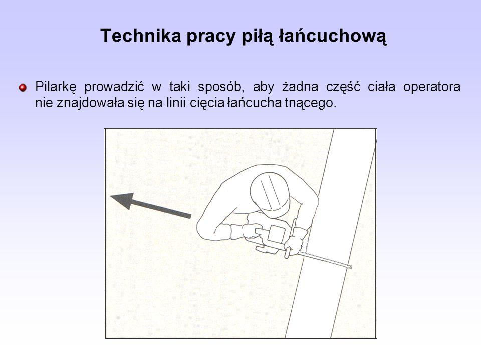 Pilarkę prowadzić w taki sposób, aby żadna część ciała operatora nie znajdowała się na linii cięcia łańcucha tnącego. Technika pracy piłą łańcuchową