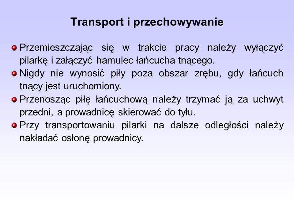 Transport i przechowywanie Przemieszczając się w trakcie pracy należy wyłączyć pilarkę i załączyć hamulec łańcucha tnącego. Nigdy nie wynosić piły poz