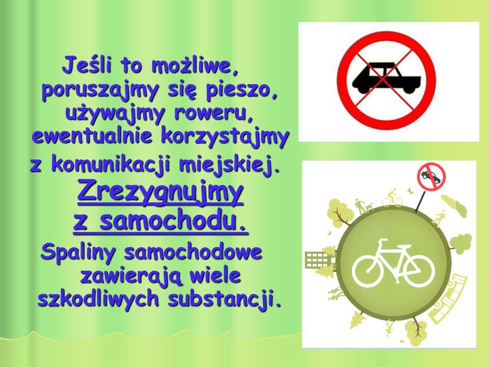 Jeśli to możliwe, poruszajmy się pieszo, używajmy roweru, ewentualnie korzystajmy z komunikacji miejskiej. Zrezygnujmy z samochodu. z komunikacji miej